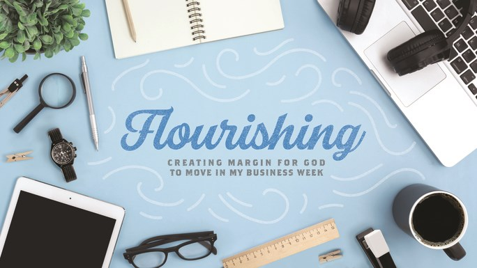 FLOURISHING: Creating margin for God to move in my business week